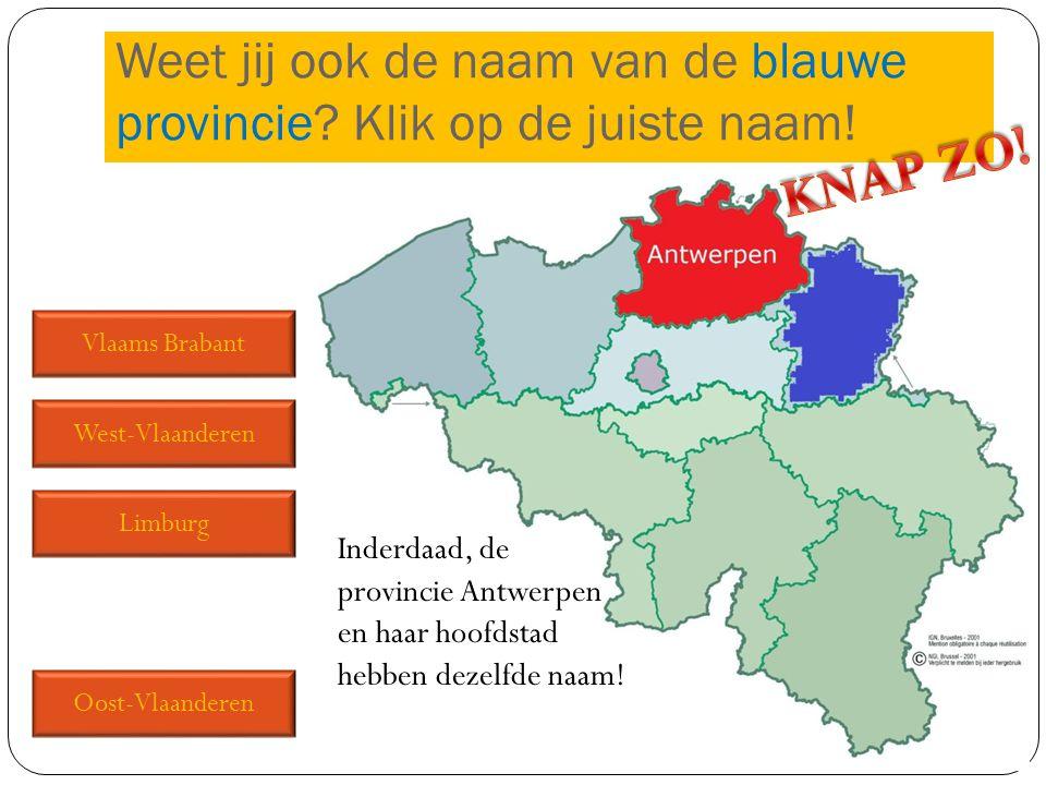 Vlaams Brabant West-Vlaanderen Limburg Oost-Vlaanderen Weet jij ook de naam van de blauwe provincie? Klik op de juiste naam! Inderdaad, de provincie A