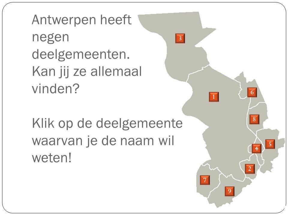 Antwerpen heeft negen deelgemeenten. Kan jij ze allemaal vinden? Klik op de deelgemeente waarvan je de naam wil weten! 1 2 3 4 5 6 7 8 9