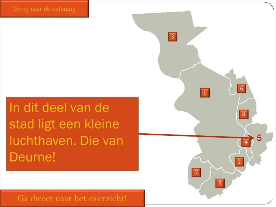 In dit deel van de stad ligt een kleine luchthaven. Die van Deurne! 1 2 3 6 7 8 9 Ga direct naar het overzicht! Terug naar de oefening 4