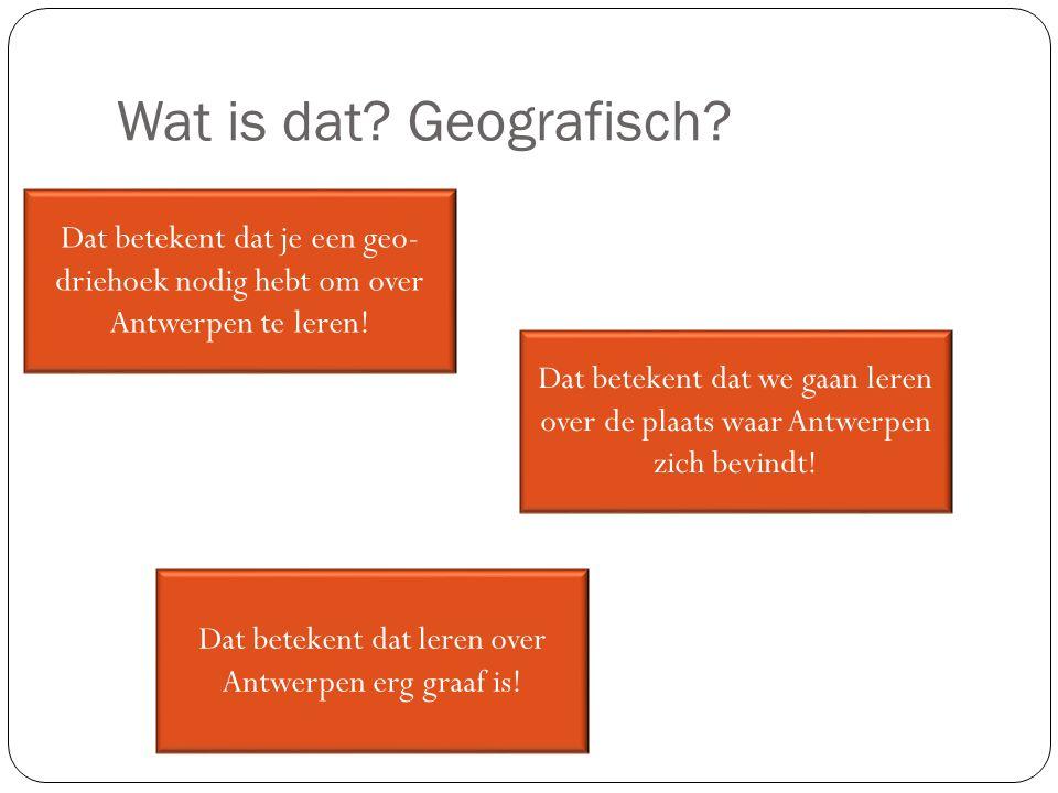 Wat is dat? Geografisch? Dat betekent dat je een geo- driehoek nodig hebt om over Antwerpen te leren! Dat betekent dat leren over Antwerpen erg graaf