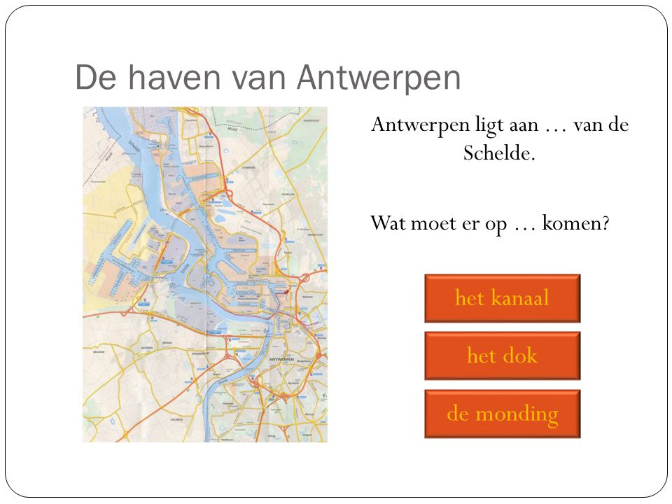 De haven van Antwerpen Antwerpen ligt aan … van de Schelde. Wat moet er op … komen? de monding het dok het kanaal