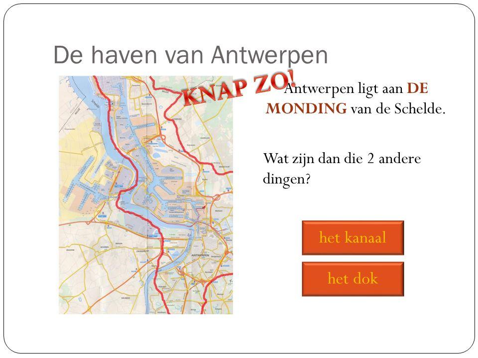 De haven van Antwerpen Antwerpen ligt aan DE MONDING van de Schelde. Wat zijn dan die 2 andere dingen? het dok het kanaal