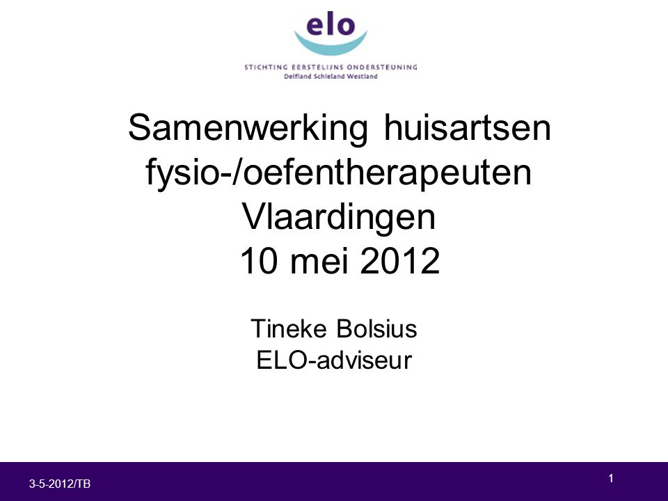 1 3-5-2012/TB Samenwerking huisartsen fysio-/oefentherapeuten Vlaardingen 10 mei 2012 Tineke Bolsius ELO-adviseur