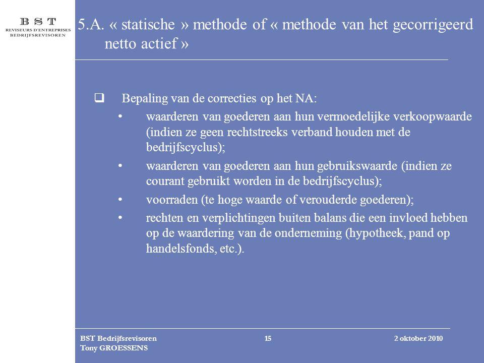 2 oktober 2010BST Bedrijfsrevisoren Tony GROESSENS 15 5.A. « statische » methode of « methode van het gecorrigeerd netto actief »  Bepaling van de co