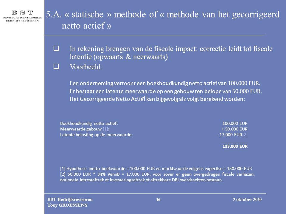 2 oktober 2010BST Bedrijfsrevisoren Tony GROESSENS 16 5.A. « statische » methode of « methode van het gecorrigeerd netto actief »  In rekening brenge
