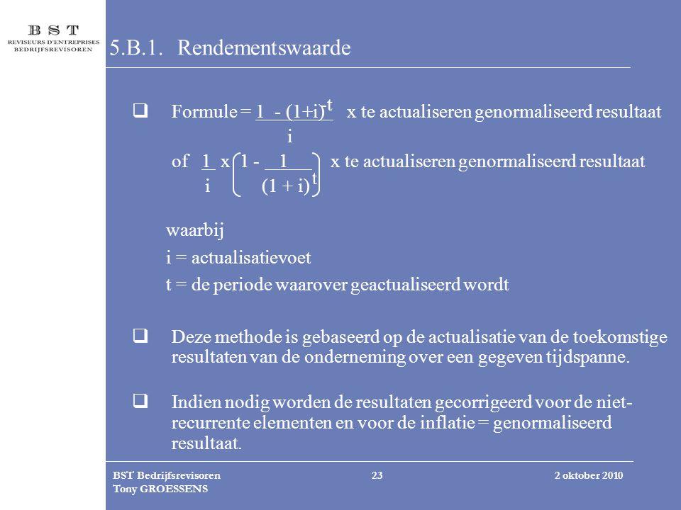 2 oktober 2010BST Bedrijfsrevisoren Tony GROESSENS 23 5.B.1. Rendementswaarde  Formule = 1 - (1+i) x te actualiseren genormaliseerd resultaat i of 1