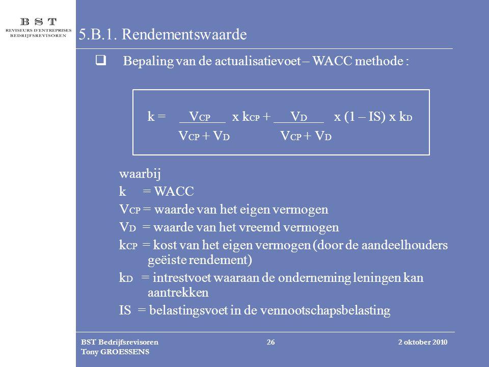 2 oktober 2010BST Bedrijfsrevisoren Tony GROESSENS 26 5.B.1. Rendementswaarde  Bepaling van de actualisatievoet – WACC methode : k = V CP x k CP + V