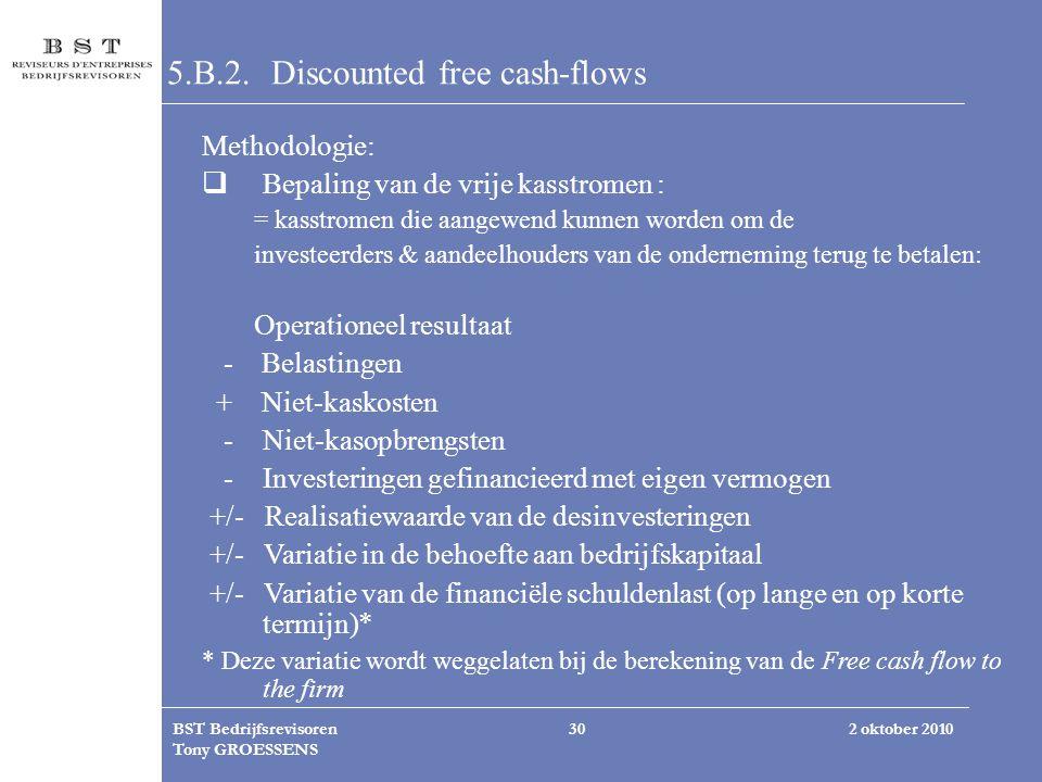 2 oktober 2010BST Bedrijfsrevisoren Tony GROESSENS 30 5.B.2.Discounted free cash-flows Methodologie:  Bepaling van de vrije kasstromen : = kasstromen