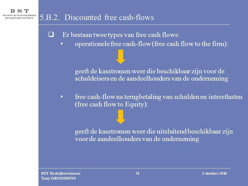 2 oktober 2010BST Bedrijfsrevisoren Tony GROESSENS 31 5.B.2. Discounted free cash-flows  Er bestaan twee types van free cash flows: operationele free