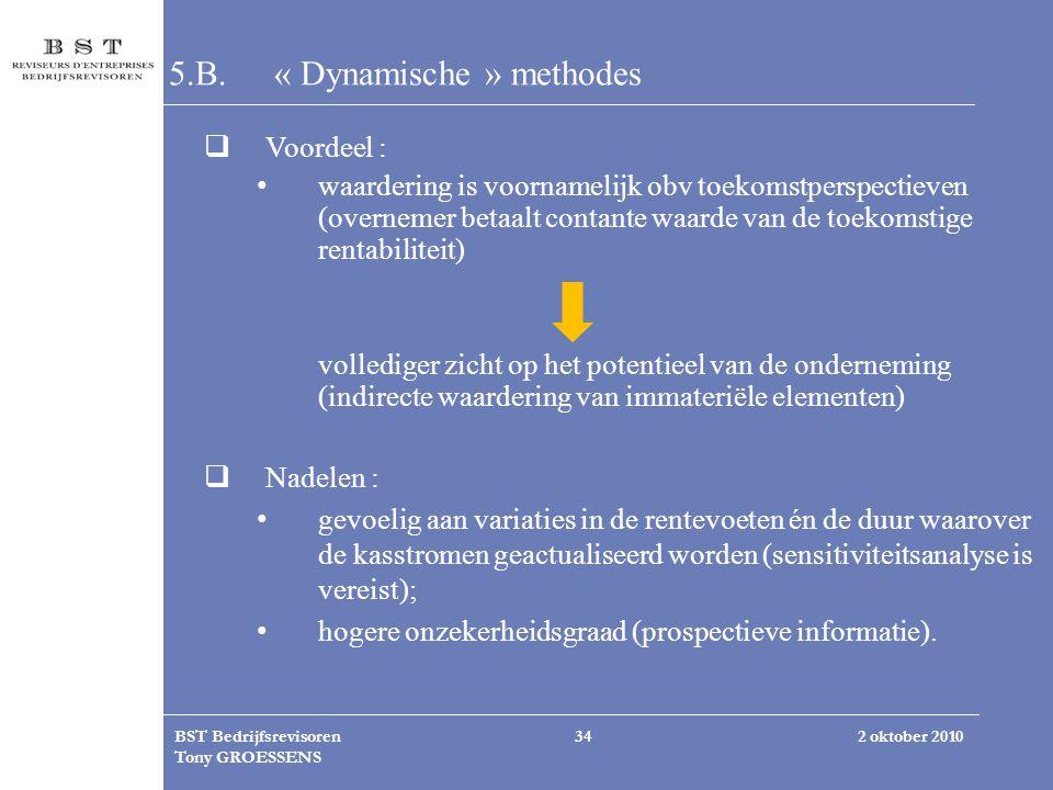 2 oktober 2010BST Bedrijfsrevisoren Tony GROESSENS 34 5.B. « Dynamische » methodes  Voordeel : waardering is voornamelijk obv toekomstperspectieven (