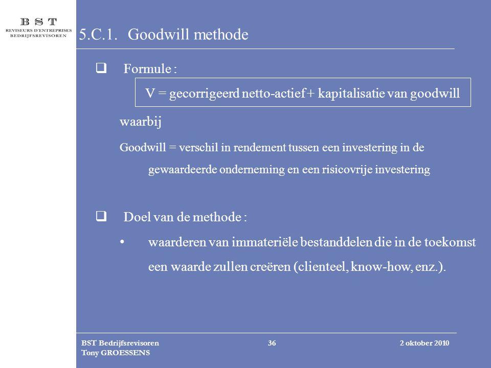 2 oktober 2010BST Bedrijfsrevisoren Tony GROESSENS 36 5.C.1. Goodwill methode  Formule : V = gecorrigeerd netto-actief + kapitalisatie van goodwill w