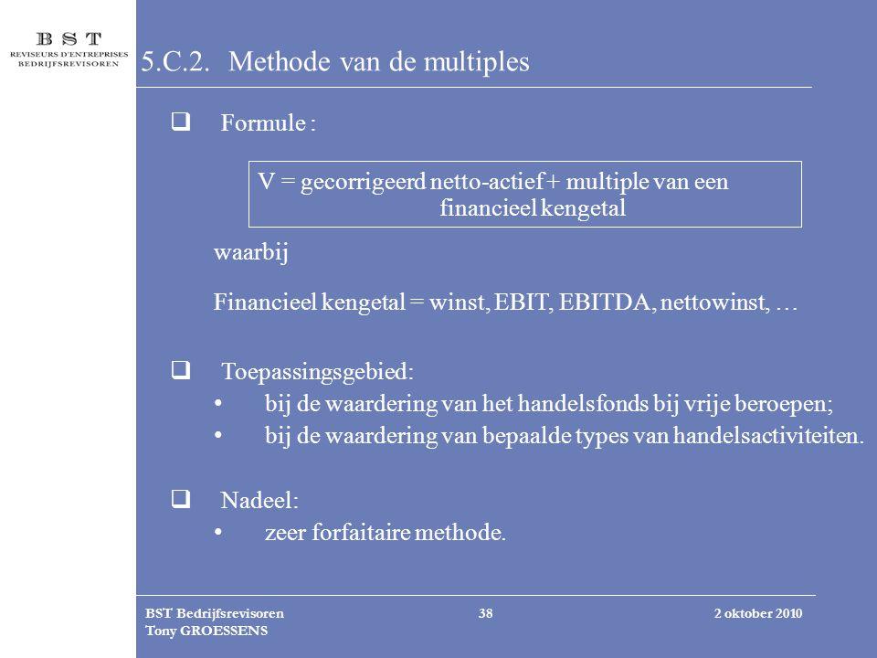 2 oktober 2010BST Bedrijfsrevisoren Tony GROESSENS 38 5.C.2. Methode van de multiples  Formule : V = gecorrigeerd netto-actief + multiple van een fin