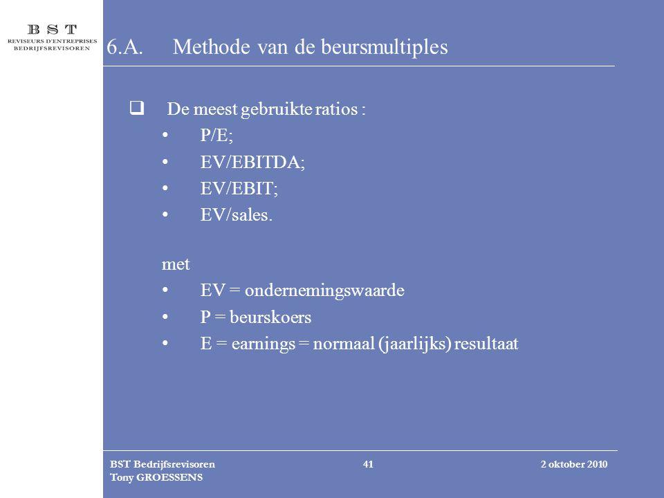 2 oktober 2010BST Bedrijfsrevisoren Tony GROESSENS 41 6.A.Methode van de beursmultiples  De meest gebruikte ratios : P/E; EV/EBITDA; EV/EBIT; EV/sale