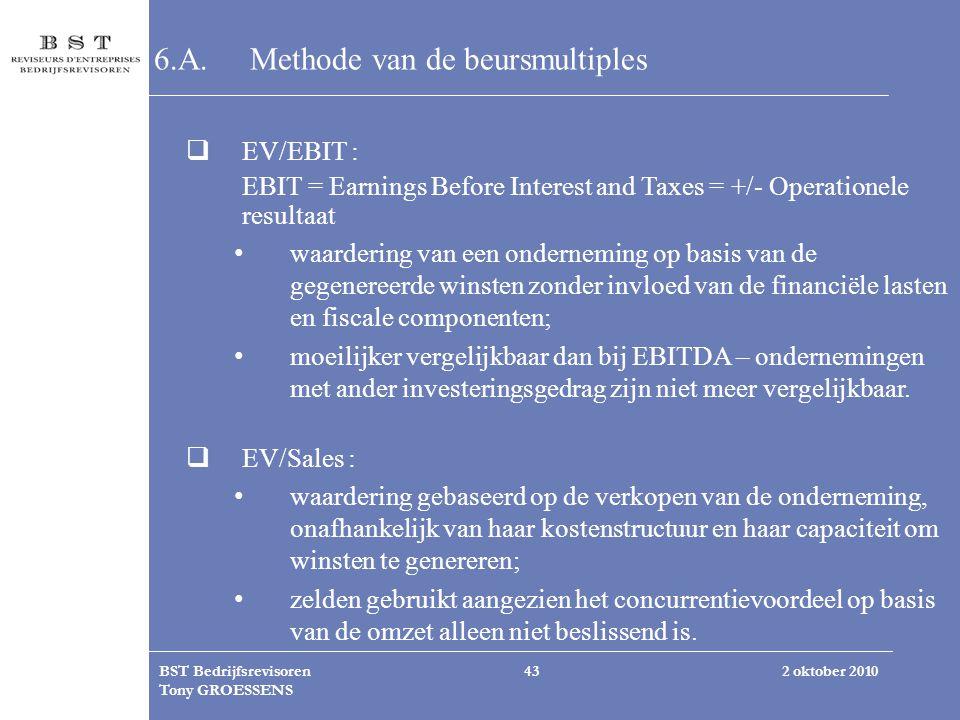 2 oktober 2010BST Bedrijfsrevisoren Tony GROESSENS 43 6.A.Methode van de beursmultiples  EV/EBIT : EBIT = Earnings Before Interest and Taxes = +/- Op