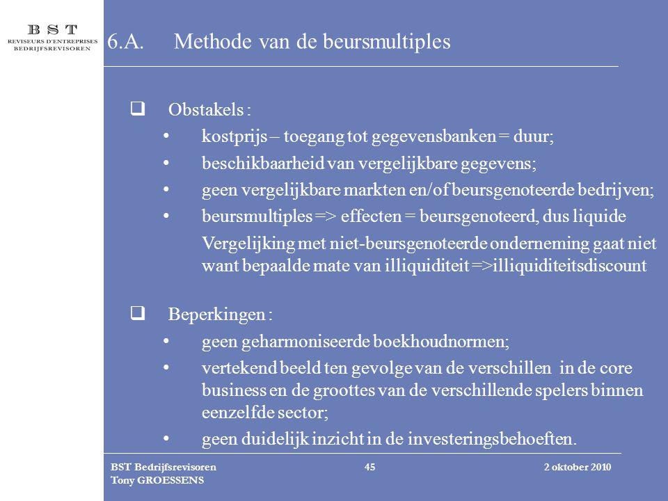 2 oktober 2010BST Bedrijfsrevisoren Tony GROESSENS 45 6.A.Methode van de beursmultiples  Obstakels : kostprijs – toegang tot gegevensbanken = duur; b