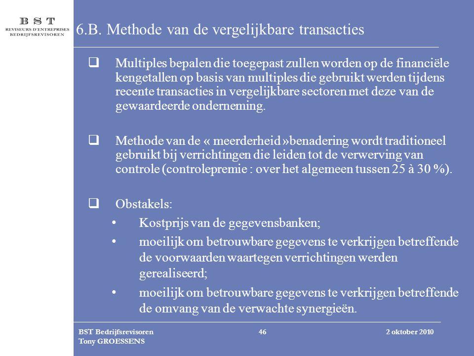 2 oktober 2010BST Bedrijfsrevisoren Tony GROESSENS 46 6.B. Methode van de vergelijkbare transacties  Multiples bepalen die toegepast zullen worden op