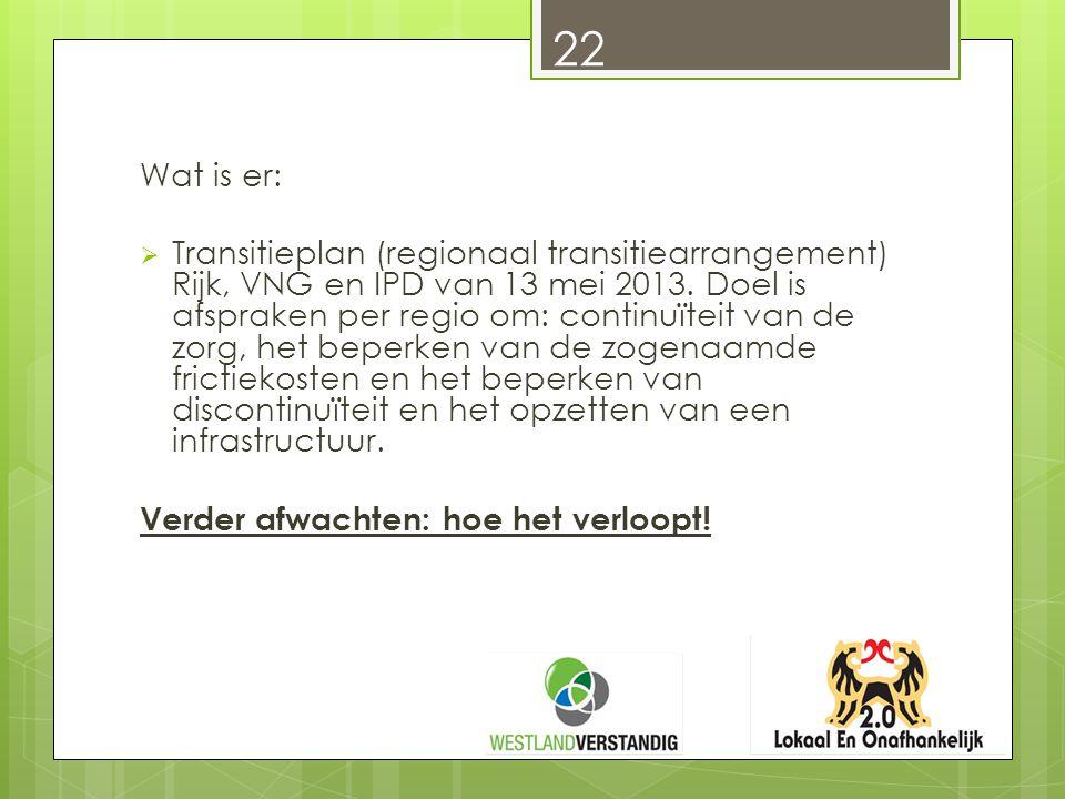 Wat is er:  Transitieplan (regionaal transitiearrangement) Rijk, VNG en IPD van 13 mei 2013. Doel is afspraken per regio om: continuïteit van de zorg