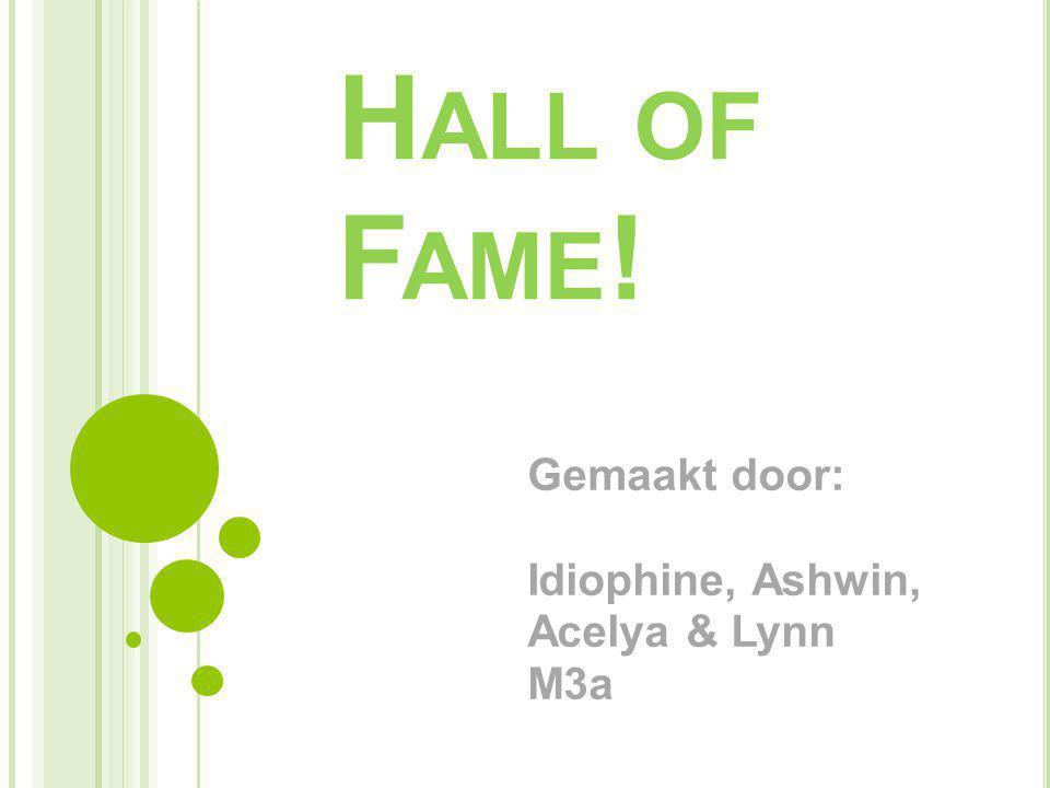H ALL OF F AME ! Gemaakt door: Idiophine, Ashwin, Acelya & Lynn M3a