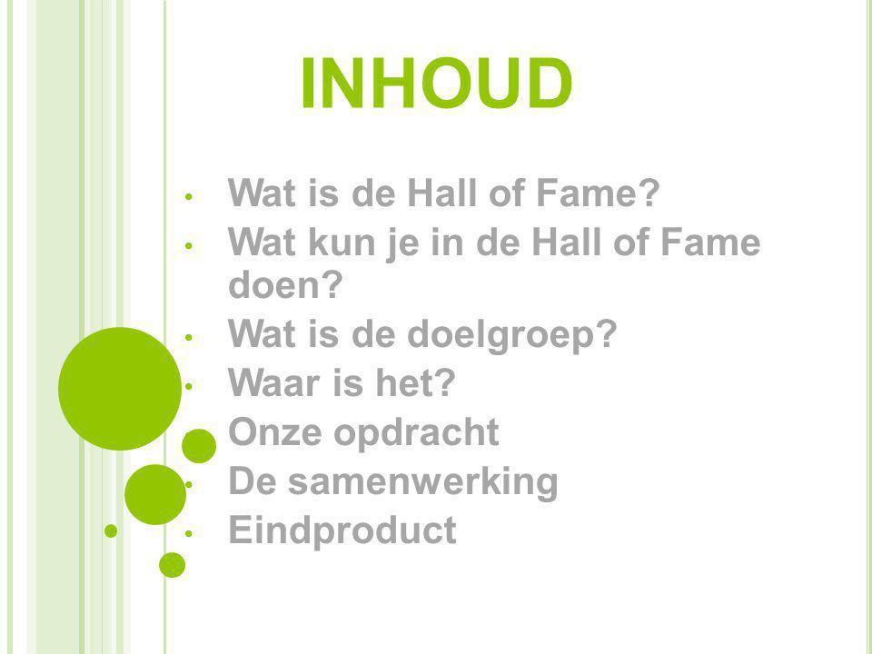 INHOUD Wat is de Hall of Fame? Wat kun je in de Hall of Fame doen? Wat is de doelgroep? Waar is het? Onze opdracht De samenwerking Eindproduct