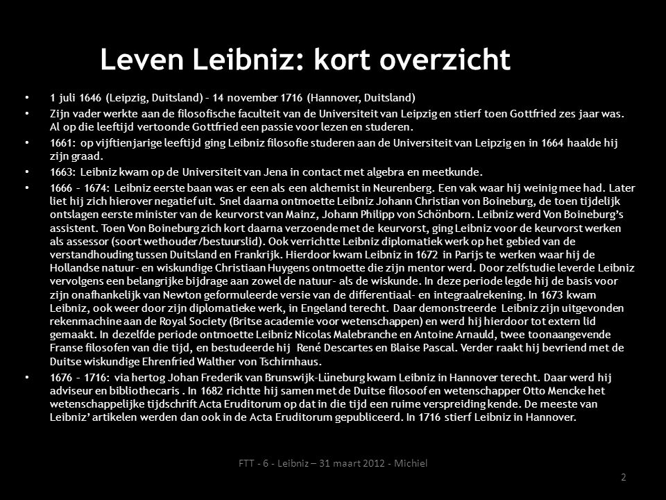Leven Leibniz: kort overzicht 1 juli 1646 (Leipzig, Duitsland) – 14 november 1716 (Hannover, Duitsland) Zijn vader werkte aan de filosofische facultei