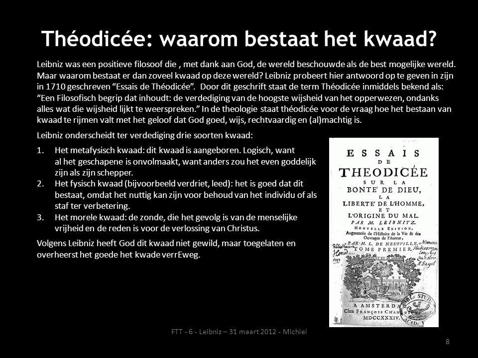 Citaten van Leibniz Beminnen, dat is in het geluk van anderen zijn eigen geluk vinden. Filosofie: het vakgebied waarbij je een hoop stof doet opwaaien en vervolgens klaagt over het feit dat je niets kunt zien. Wetenschap is zekere kennis van ware oordelen. Dit is de beste van alle mogelijke werelden. 9 FTT - 6 - Leibniz – 31 maart 2012 - Michiel