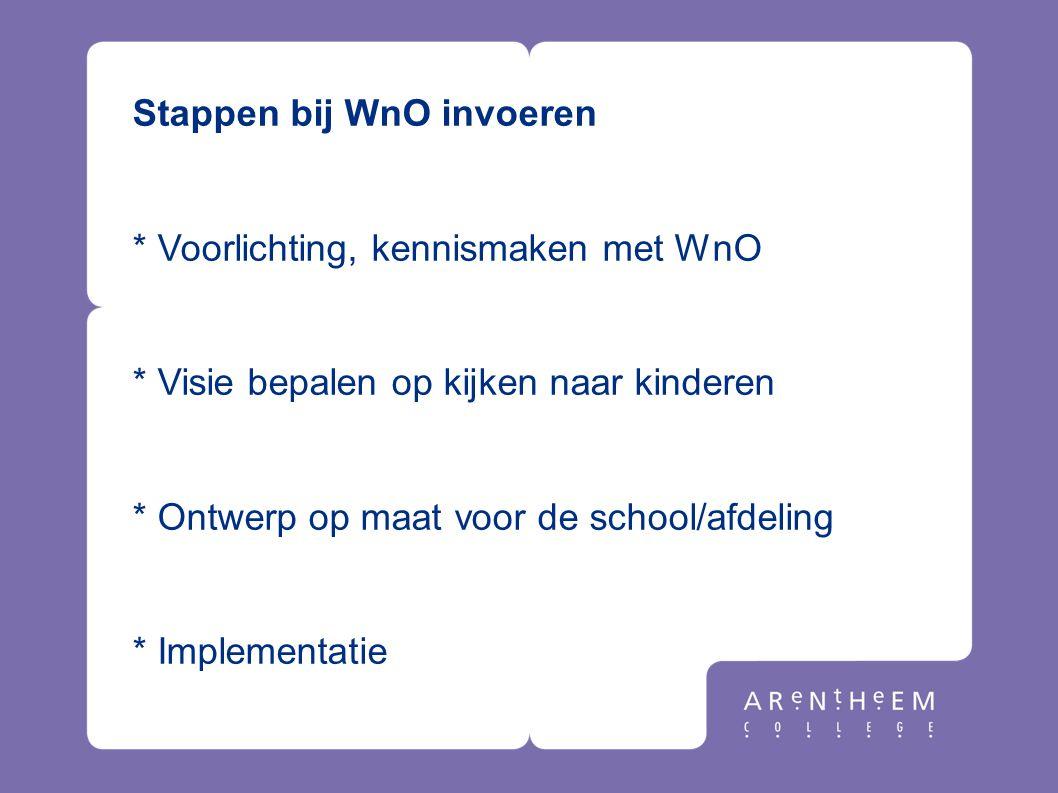 Stappen bij WnO invoeren * Voorlichting, kennismaken met WnO * Visie bepalen op kijken naar kinderen * Ontwerp op maat voor de school/afdeling * Imple