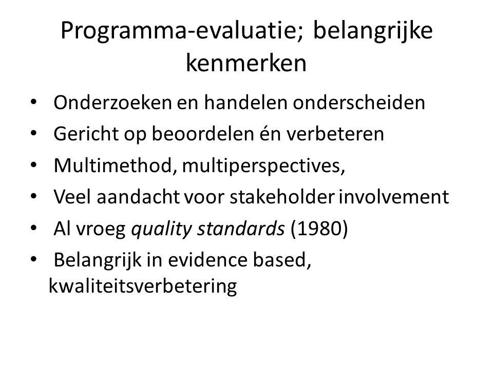 Programma-evaluatie; belangrijke kenmerken Onderzoeken en handelen onderscheiden Gericht op beoordelen én verbeteren Multimethod, multiperspectives, V