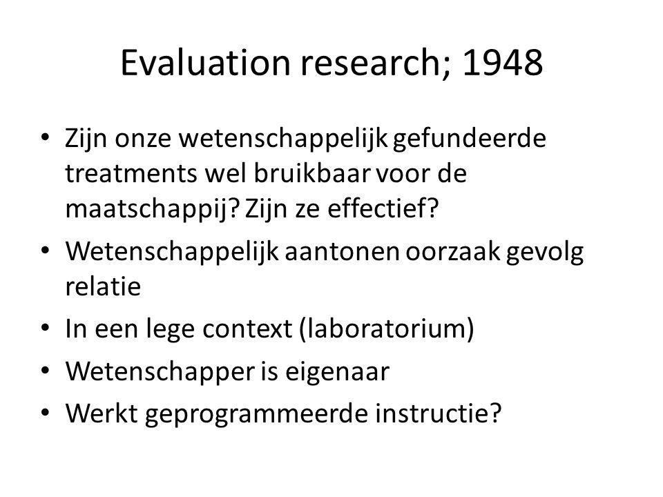 Evaluation research; 1948 Zijn onze wetenschappelijk gefundeerde treatments wel bruikbaar voor de maatschappij? Zijn ze effectief? Wetenschappelijk aa