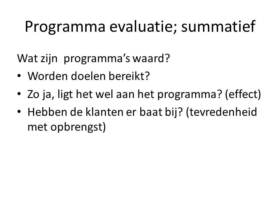 Programma evaluatie; summatief Wat zijn programma's waard? Worden doelen bereikt? Zo ja, ligt het wel aan het programma? (effect) Hebben de klanten er