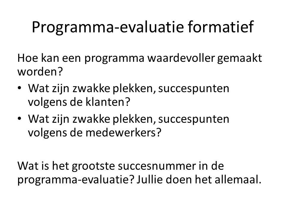 Programma-evaluatie formatief Hoe kan een programma waardevoller gemaakt worden? Wat zijn zwakke plekken, succespunten volgens de klanten? Wat zijn zw