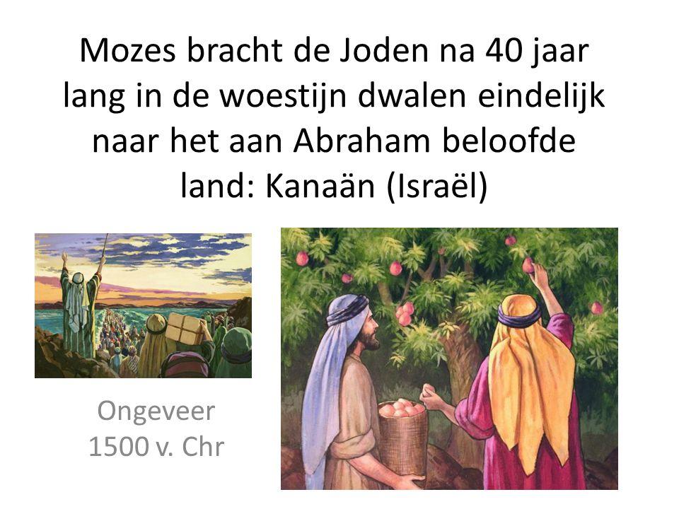 Mozes bracht de Joden na 40 jaar lang in de woestijn dwalen eindelijk naar het aan Abraham beloofde land: Kanaän (Israël) Ongeveer 1500 v. Chr