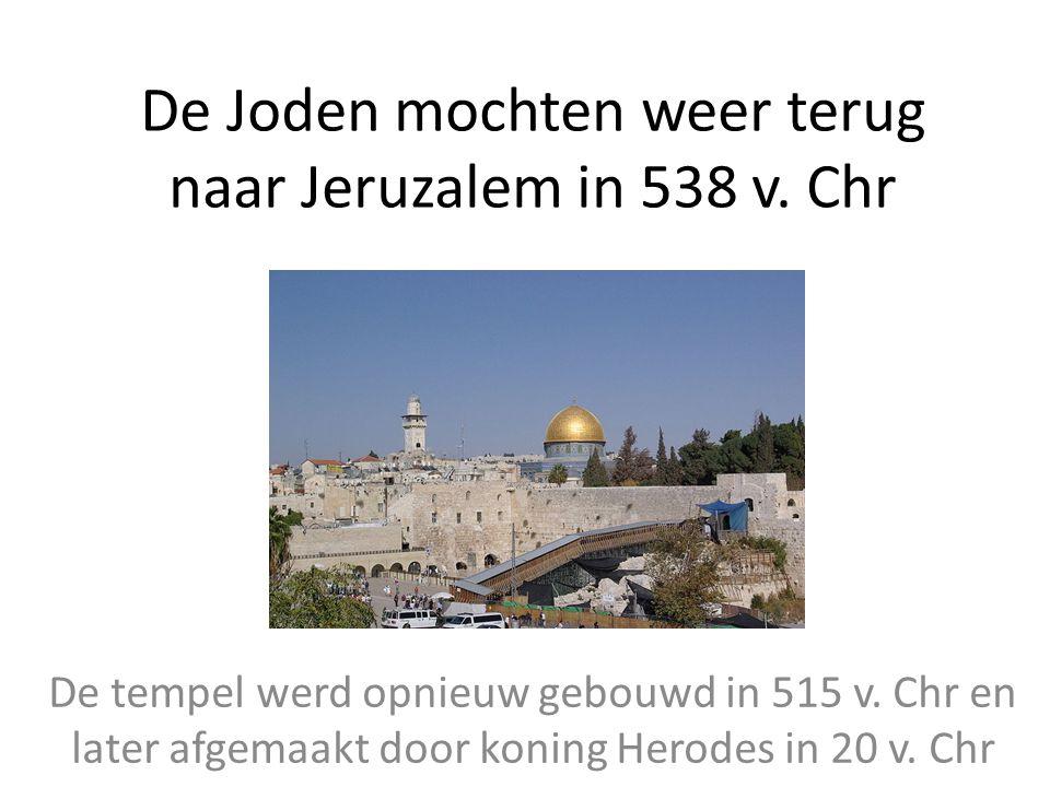 De Joden mochten weer terug naar Jeruzalem in 538 v. Chr De tempel werd opnieuw gebouwd in 515 v. Chr en later afgemaakt door koning Herodes in 20 v.