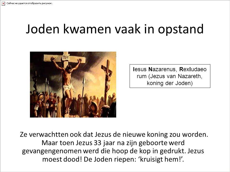 Joden kwamen vaak in opstand Ze verwachtten ook dat Jezus de nieuwe koning zou worden. Maar toen Jezus 33 jaar na zijn geboorte werd gevangengenomen w
