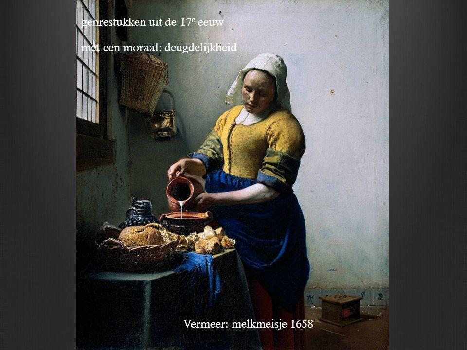Vermeer: melkmeisje 1658 genrestukken uit de 17 e eeuw met een moraal: deugdelijkheid