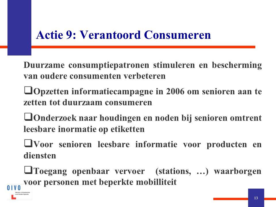 Actie 9: Verantoord Consumeren Duurzame consumptiepatronen stimuleren en bescherming van oudere consumenten verbeteren  Opzetten informatiecampagne in 2006 om senioren aan te zetten tot duurzaam consumeren  Onderzoek naar houdingen en noden bij senioren omtrent leesbare inormatie op etiketten  Voor senioren leesbare informatie voor producten en diensten  Toegang openbaar vervoer (stations, …) waarborgen voor personen met beperkte mobilliteit 13