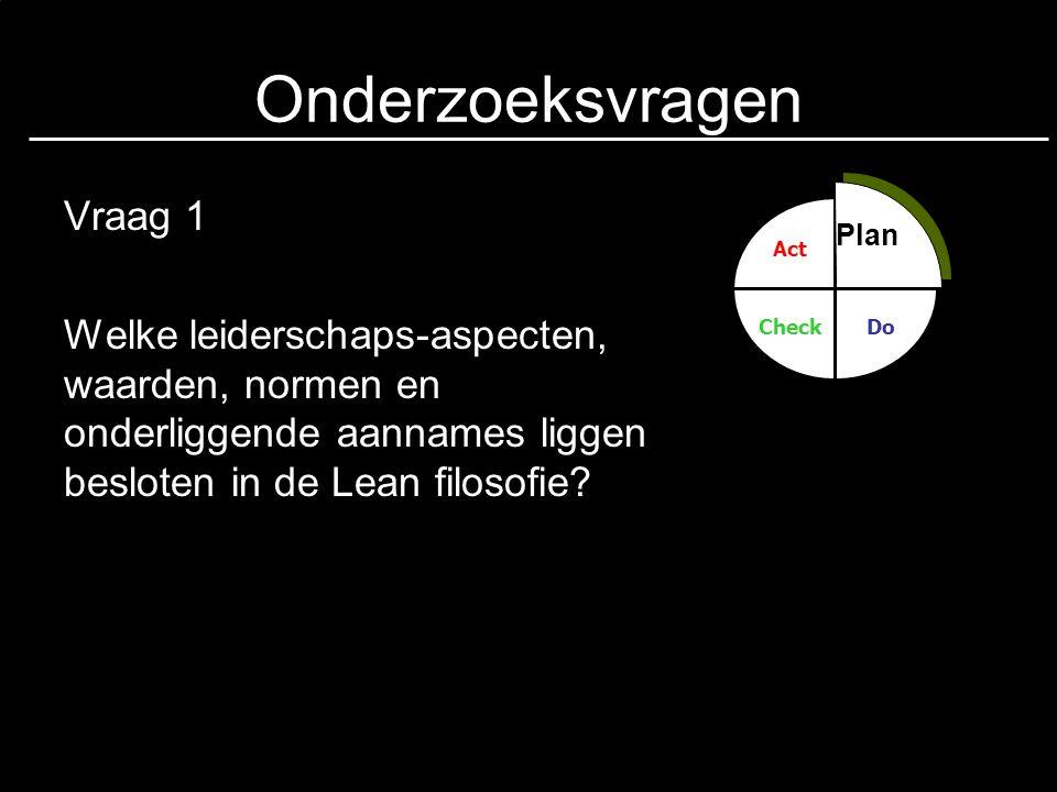 Onderzoeksvragen Vraag 1 Welke leiderschaps-aspecten, waarden, normen en onderliggende aannames liggen besloten in de Lean filosofie? Plan Do Act Chec