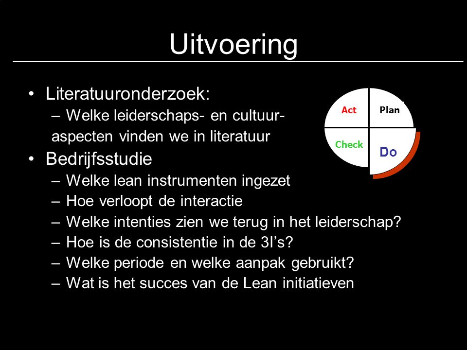 Uitvoering Literatuuronderzoek: –Welke leiderschaps- en cultuur- aspecten vinden we in literatuur Bedrijfsstudie –Welke lean instrumenten ingezet –Hoe