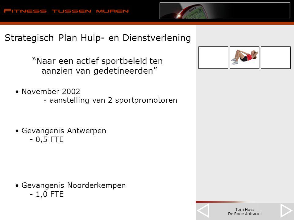 Tom Huys De Rode Antraciet Strategisch Plan Hulp- en Dienstverlening Naar een actief sportbeleid ten aanzien van gedetineerden November 2002 - aanstelling van 2 sportpromotoren Gevangenis Antwerpen - 0,5 FTE Gevangenis Noorderkempen - 1,0 FTE