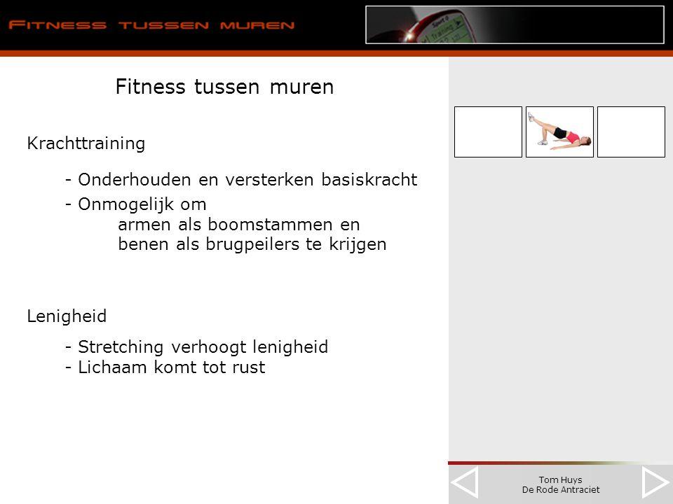 Tom Huys De Rode Antraciet Fitness tussen muren Krachttraining - Onderhouden en versterken basiskracht - Onmogelijk om armen als boomstammen en benen als brugpeilers te krijgen Lenigheid - Stretching verhoogt lenigheid - Lichaam komt tot rust