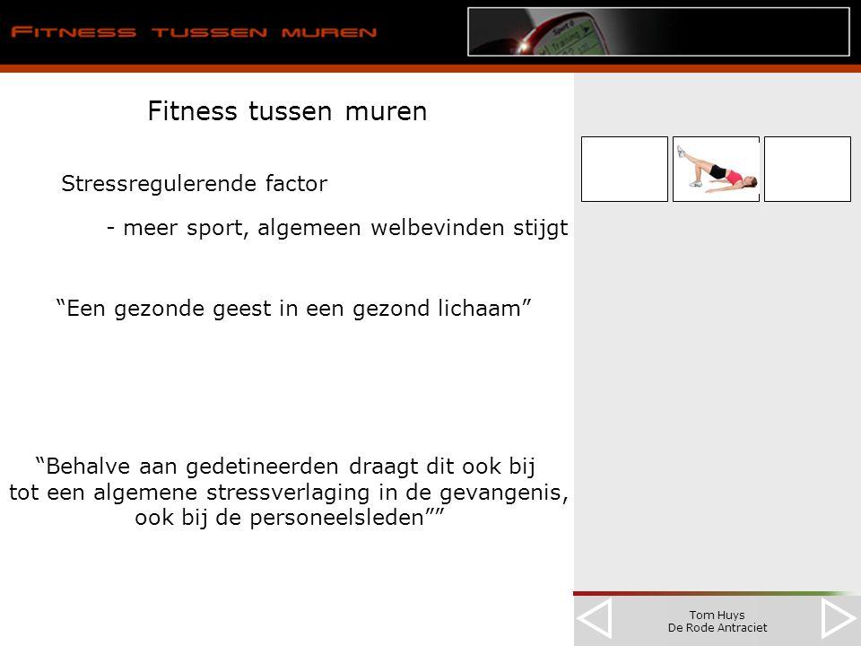Tom Huys De Rode Antraciet Fitness tussen muren Stressregulerende factor - meer sport, algemeen welbevinden stijgt Een gezonde geest in een gezond lichaam Behalve aan gedetineerden draagt dit ook bij tot een algemene stressverlaging in de gevangenis, ook bij de personeelsleden