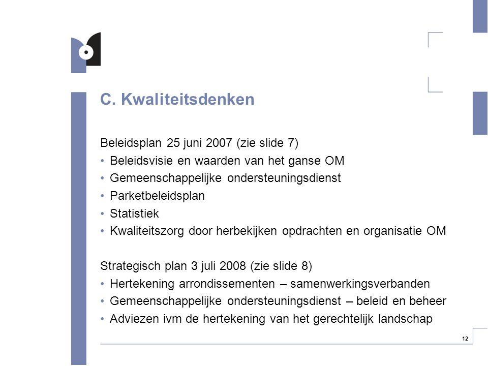 12 C. Kwaliteitsdenken Beleidsplan 25 juni 2007 (zie slide 7) Beleidsvisie en waarden van het ganse OM Gemeenschappelijke ondersteuningsdienst Parketb
