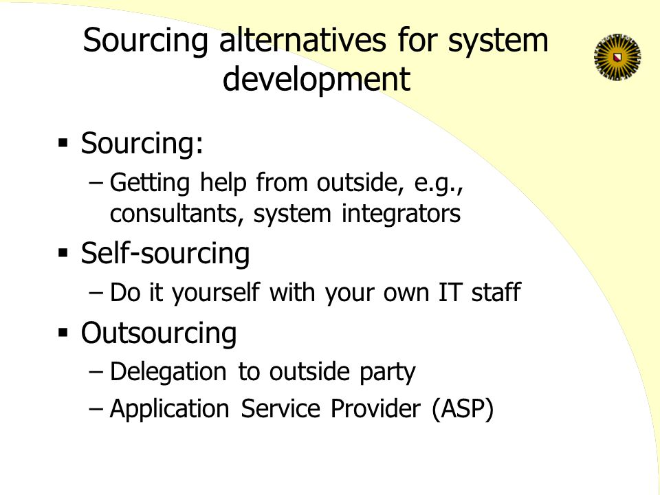 Sourcing alternatives for system development  Sourcing: –Getting help from outside, e.g., consultants, system integrators  Self-sourcing –Do it yourself with your own IT staff  Outsourcing –Delegation to outside party –Application Service Provider (ASP)