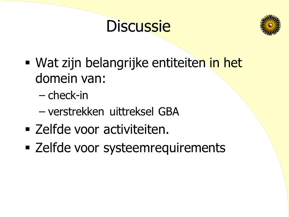 Discussie  Wat zijn belangrijke entiteiten in het domein van: –check-in –verstrekken uittreksel GBA  Zelfde voor activiteiten.