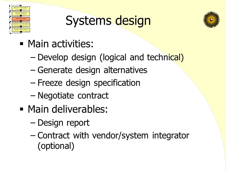 Systems design  Main activities: –Develop design (logical and technical) –Generate design alternatives –Freeze design specification –Negotiate contract  Main deliverables: –Design report –Contract with vendor/system integrator (optional)