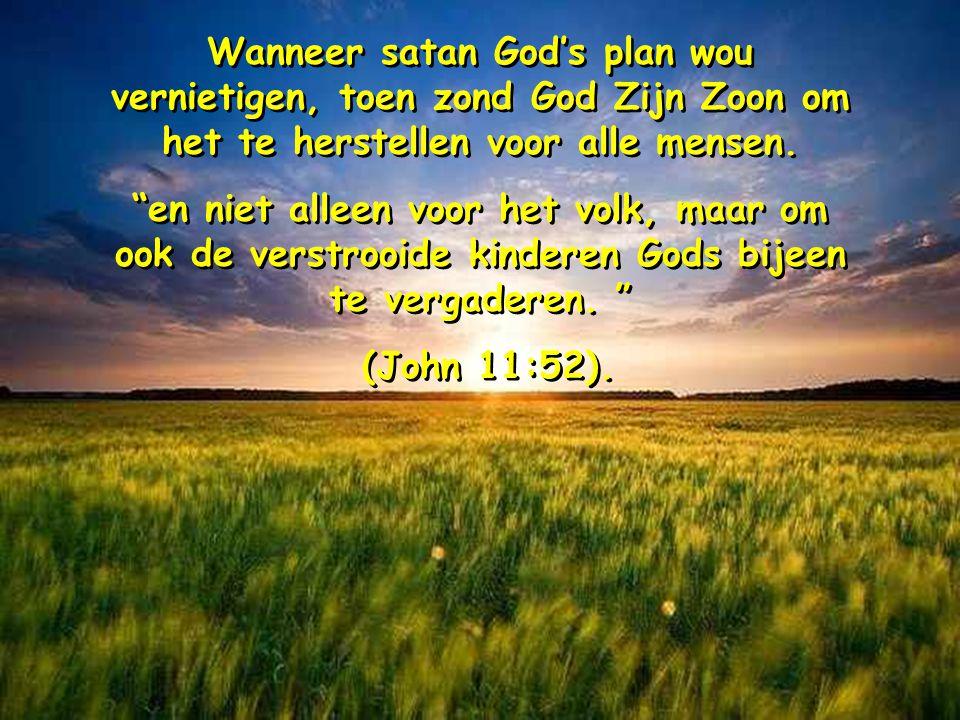 Wanneer satan God's plan wou vernietigen, toen zond God Zijn Zoon om het te herstellen voor alle mensen.