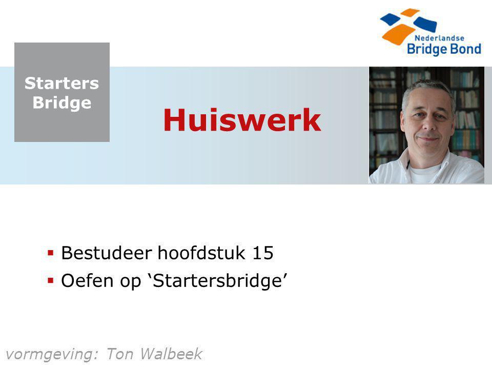 Starters Bridge vormgeving: Ton Walbeek Huiswerk  Bestudeer hoofdstuk 15  Oefen op 'Startersbridge'