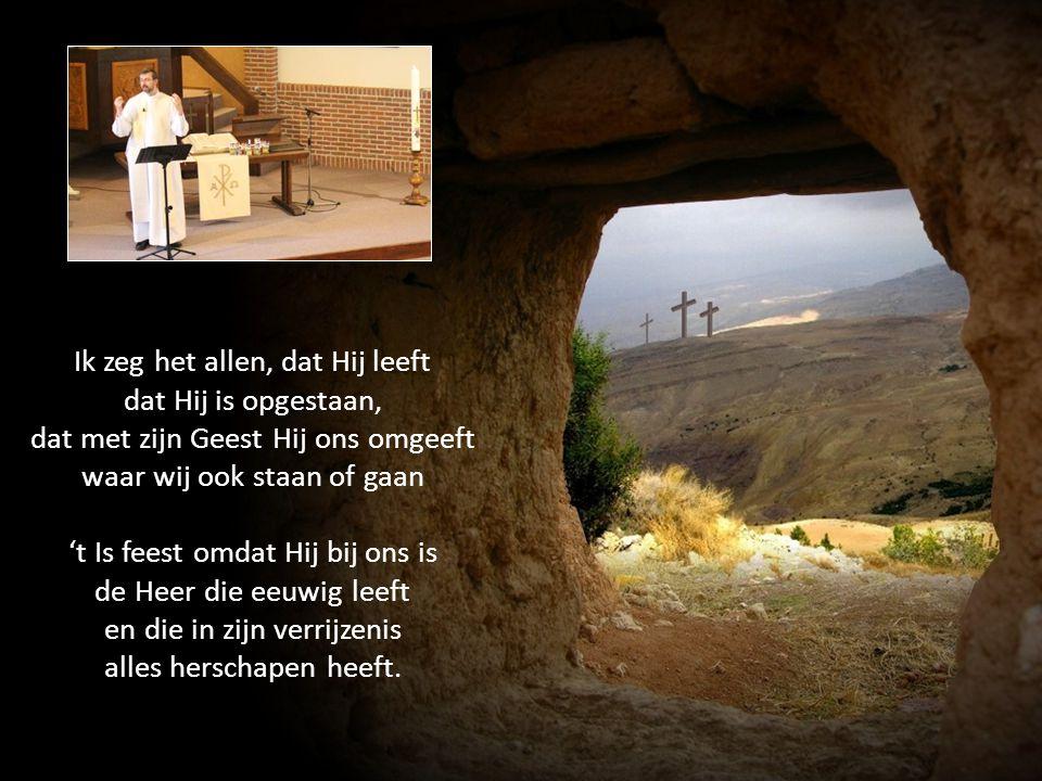 Ik zeg het allen, dat Hij leeft dat Hij is opgestaan, dat met zijn Geest Hij ons omgeeft waar wij ook staan of gaan 't Is feest omdat Hij bij ons is d