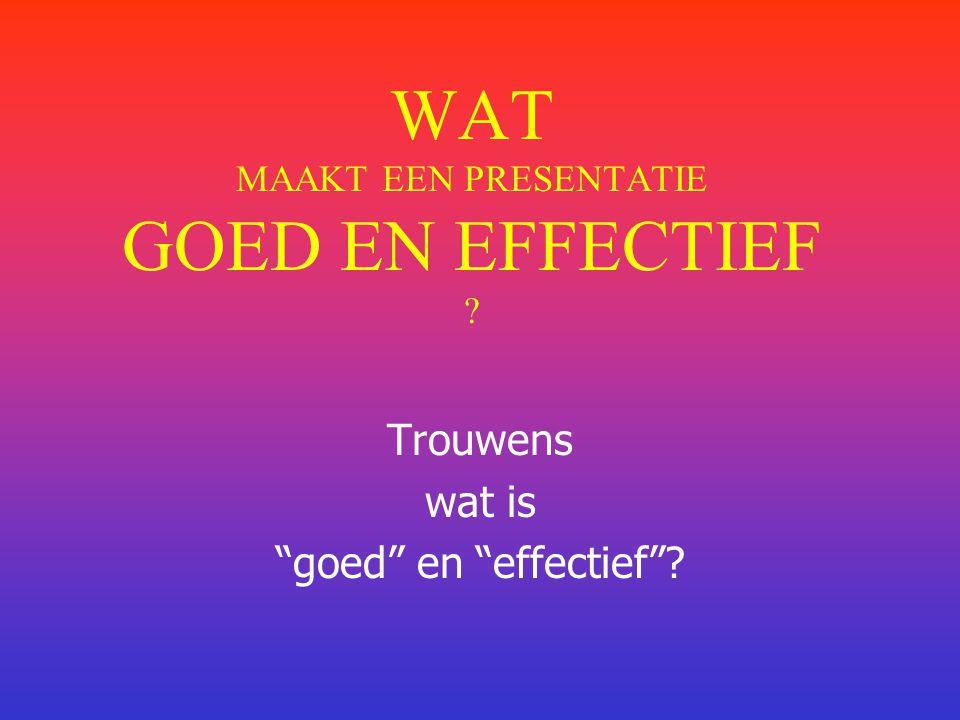 WAT MAAKT EEN PRESENTATIE GOED EN EFFECTIEF ? Trouwens wat is goed en effectief ?