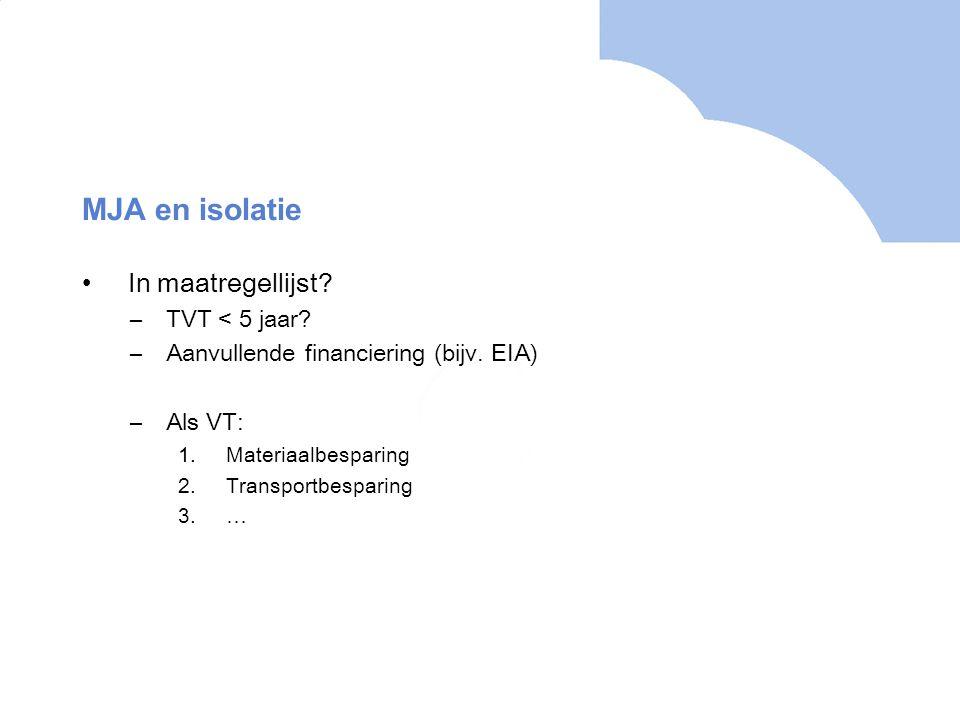 MJA en isolatie In maatregellijst? –TVT < 5 jaar? –Aanvullende financiering (bijv. EIA) –Als VT: 1.Materiaalbesparing 2.Transportbesparing 3.…