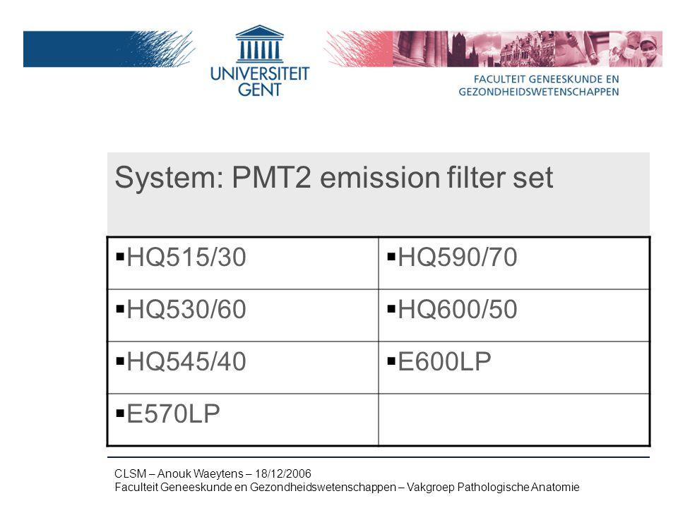 Naam presentatie – Naam maker en/of presentator - 12/09/2005 Faculteit Naam Faculteit – Dienst of Vakgroep (optioneel) System: PMT2 emission filter set  HQ515/30  HQ590/70  HQ530/60  HQ600/50  HQ545/40  E600LP  E570LP CLSM – Anouk Waeytens – 18/12/2006 Faculteit Geneeskunde en Gezondheidswetenschappen – Vakgroep Pathologische Anatomie
